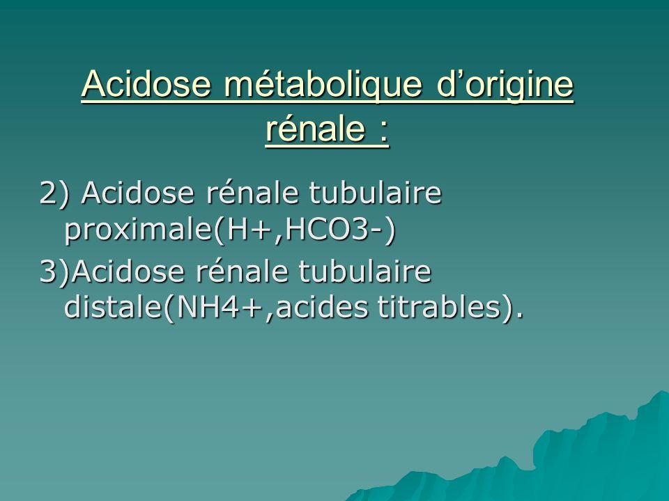 Acidose métabolique dorigine rénale : 2) Acidose rénale tubulaire proximale(H+,HCO3-) 3)Acidose rénale tubulaire distale(NH4+,acides titrables).