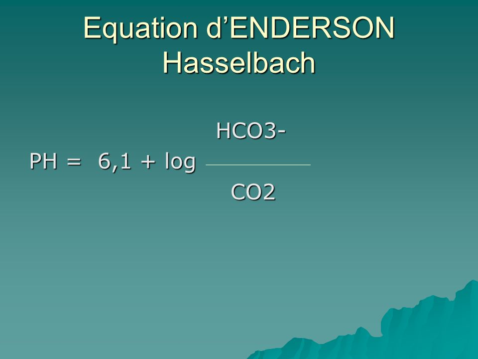 Equation dENDERSON Hasselbach HCO3- HCO3- PH = 6,1 + log CO2 CO2