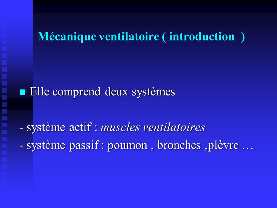 Mécanique ventilatoire ( introduction ) Elle comprend deux systèmes Elle comprend deux systèmes - système actif : muscles ventilatoires - système pass