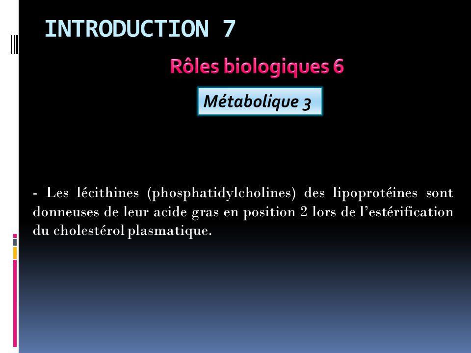 INTRODUCTION 7 Métabolique 3 - Les lécithines (phosphatidylcholines) des lipoprotéines sont donneuses de leur acide gras en position 2 lors de lestérification du cholestérol plasmatique.