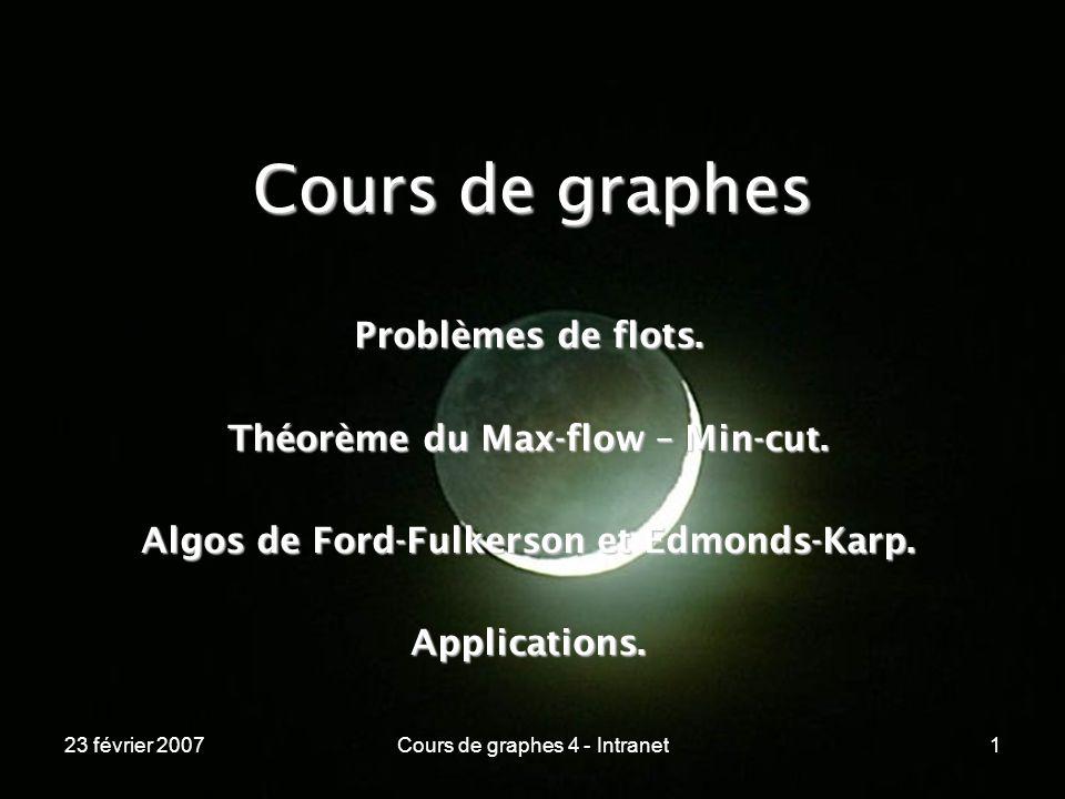 23 février 2007Cours de graphes 4 - Intranet12 Les graphes de flots ----------------------------------------------------------------- Exemple : 10 / 20 0 / 10 7 / 10 7 / 15 5 / 17 4 / 5 0 / 15 5 / 10 8 / 8 13 / 20 Source « s » Puits « p » flot / capacité Les intermédiaires redistribuent exactement ce quils reçoivent .
