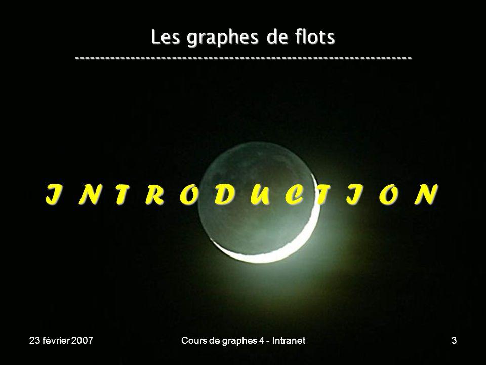 23 février 2007Cours de graphes 4 - Intranet3 Les graphes de flots ----------------------------------------------------------------- I N T R O D U C T I O N