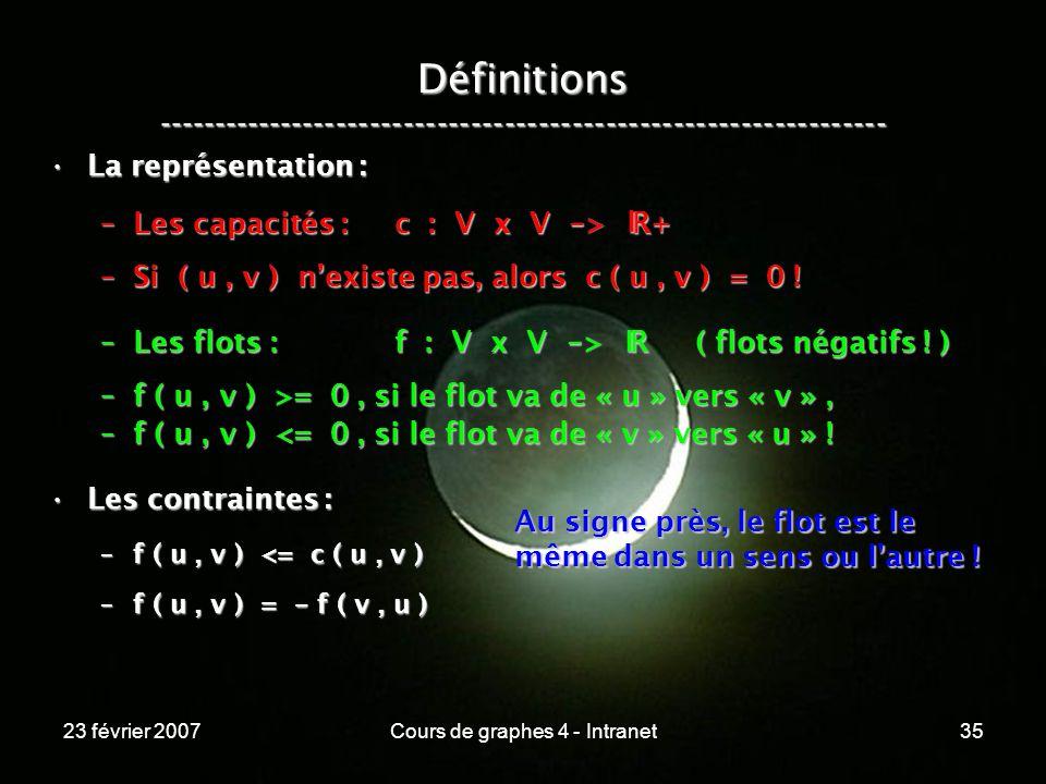 23 février 2007Cours de graphes 4 - Intranet35 La représentation :La représentation : –Les capacités : c : V x V - > R+ –Si ( u, v ) nexiste pas, alors c ( u, v ) = 0 .