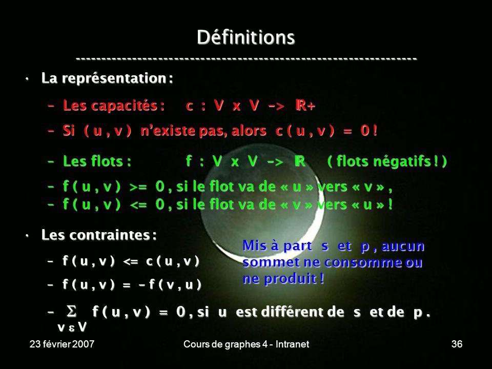 23 février 2007Cours de graphes 4 - Intranet36 La représentation :La représentation : –Les capacités : c : V x V - > R+ –Si ( u, v ) nexiste pas, alors c ( u, v ) = 0 .