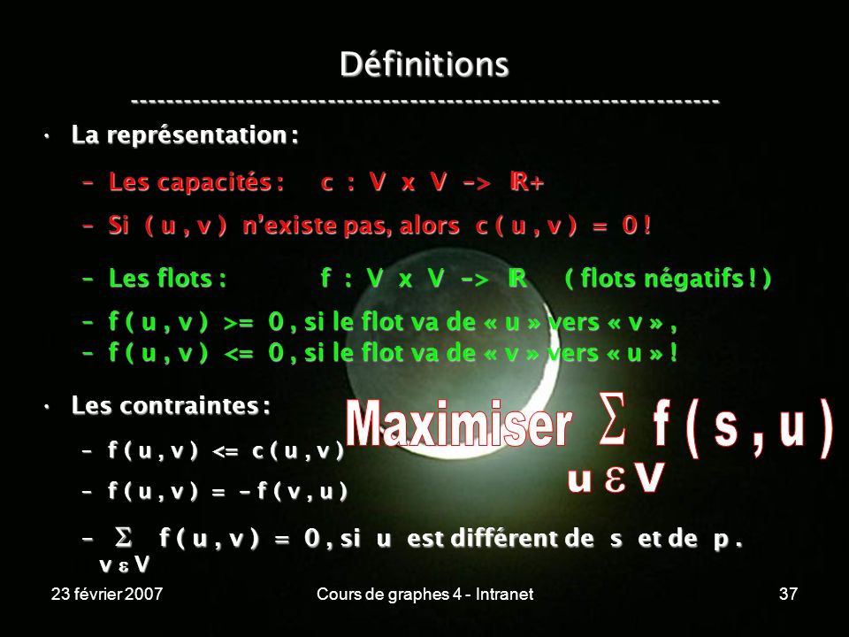 23 février 2007Cours de graphes 4 - Intranet37 La représentation :La représentation : –Les capacités : c : V x V - > R+ –Si ( u, v ) nexiste pas, alors c ( u, v ) = 0 .