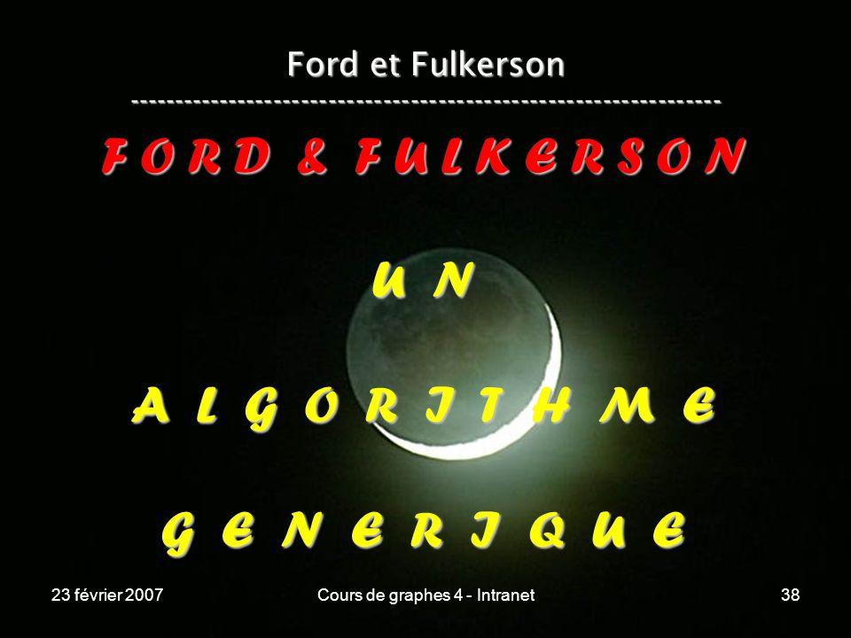 23 février 2007Cours de graphes 4 - Intranet38 Ford et Fulkerson ----------------------------------------------------------------- F O R D & F U L K E R S O N U N A L G O R I T H M E G E N E R I Q U E