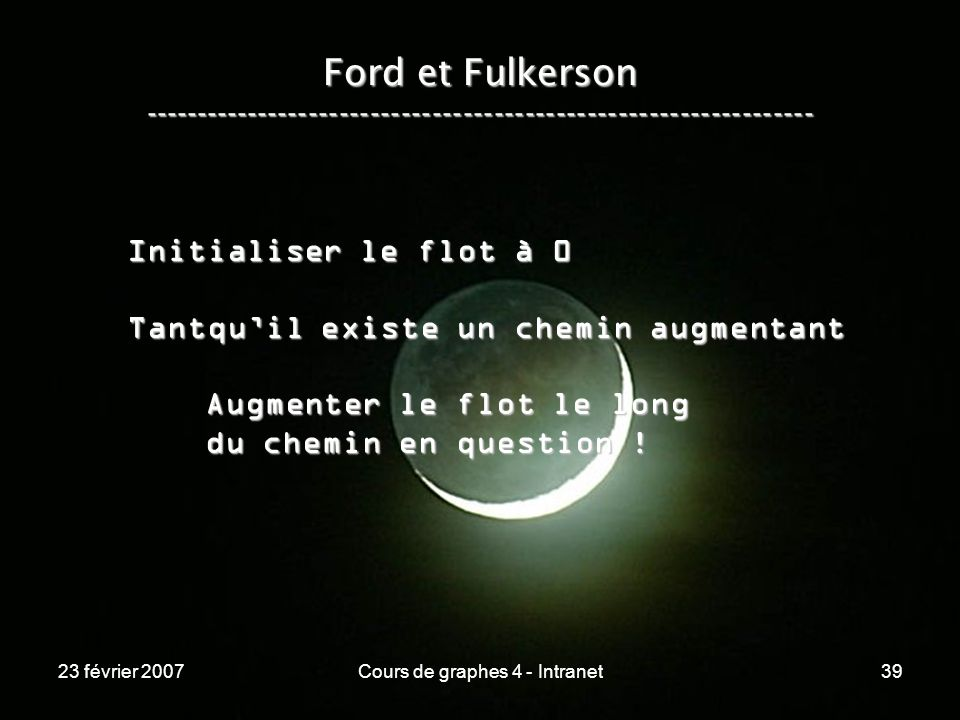 23 février 2007Cours de graphes 4 - Intranet39 Ford et Fulkerson ----------------------------------------------------------------- Initialiser le flot à 0 Tantquil existe un chemin augmentant Augmenter le flot le long Augmenter le flot le long du chemin en question .