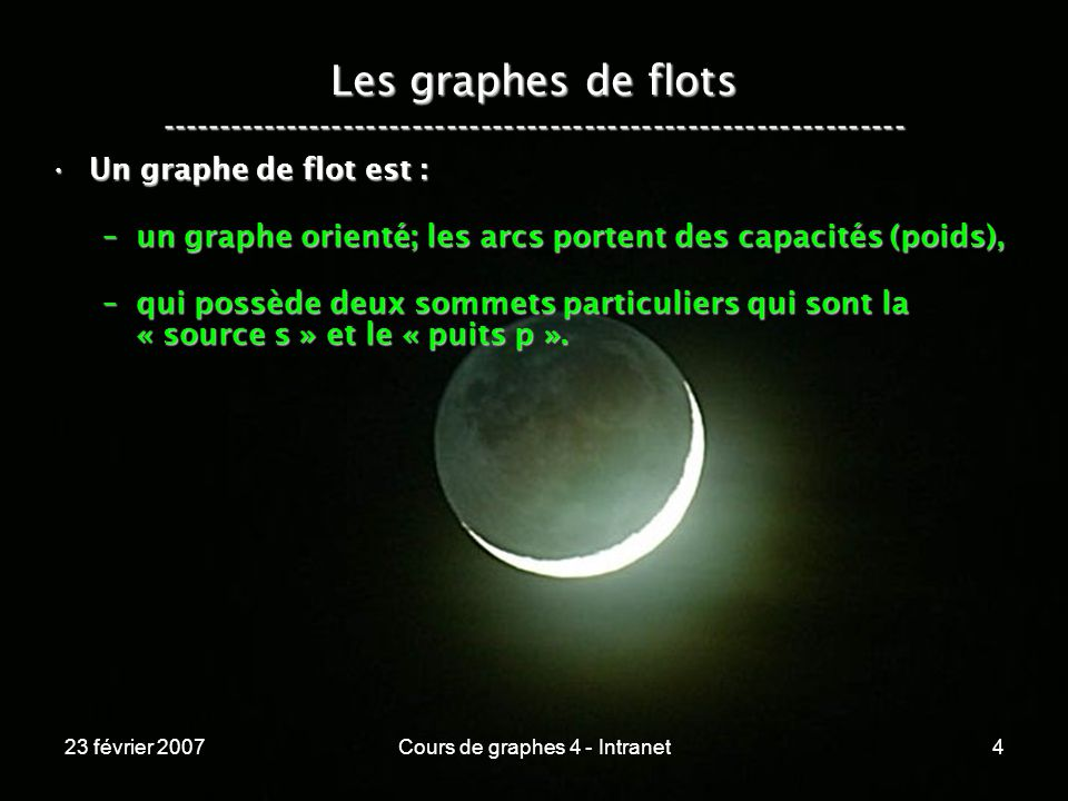 23 février 2007Cours de graphes 4 - Intranet4 Les graphes de flots ----------------------------------------------------------------- Un graphe de flot est :Un graphe de flot est : –un graphe orienté; les arcs portent des capacités (poids), –qui possède deux sommets particuliers qui sont la « source s » et le « puits p ».