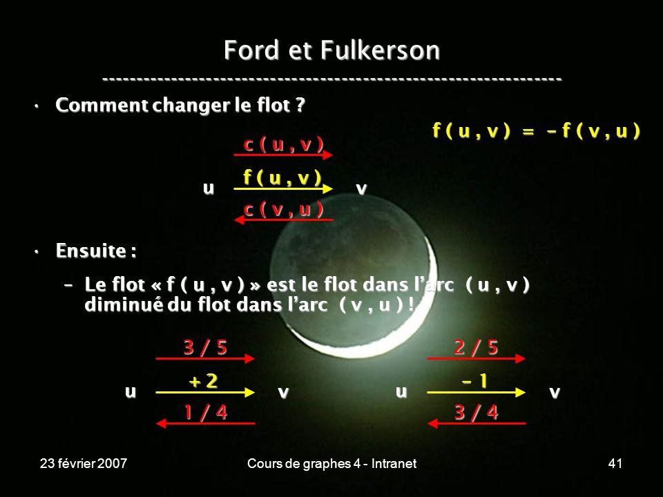 23 février 2007Cours de graphes 4 - Intranet41 Ford et Fulkerson ----------------------------------------------------------------- Comment changer le flot Comment changer le flot .