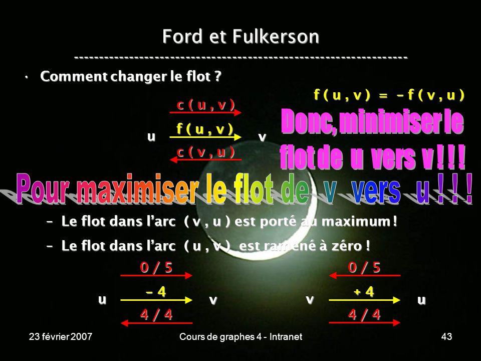 23 février 2007Cours de graphes 4 - Intranet43 Ford et Fulkerson ----------------------------------------------------------------- Comment changer le flot Comment changer le flot .