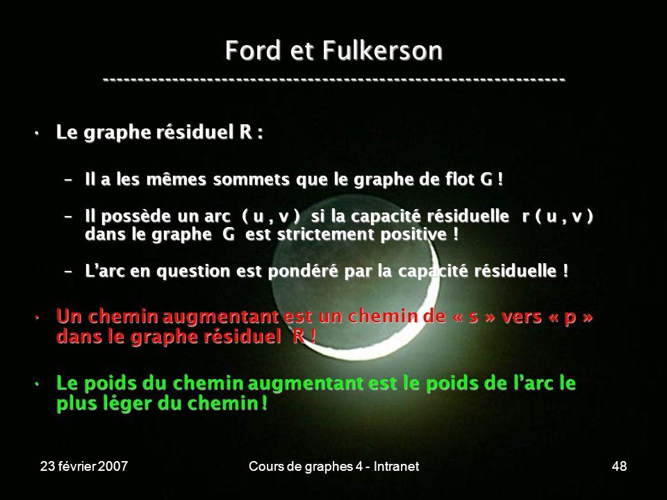 23 février 2007Cours de graphes 4 - Intranet48 Ford et Fulkerson ----------------------------------------------------------------- Le graphe résiduel R :Le graphe résiduel R : –Il a les mêmes sommets que le graphe de flot G .