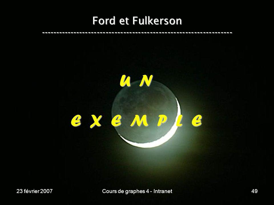 23 février 2007Cours de graphes 4 - Intranet49 Ford et Fulkerson ----------------------------------------------------------------- U N E X E M P L E