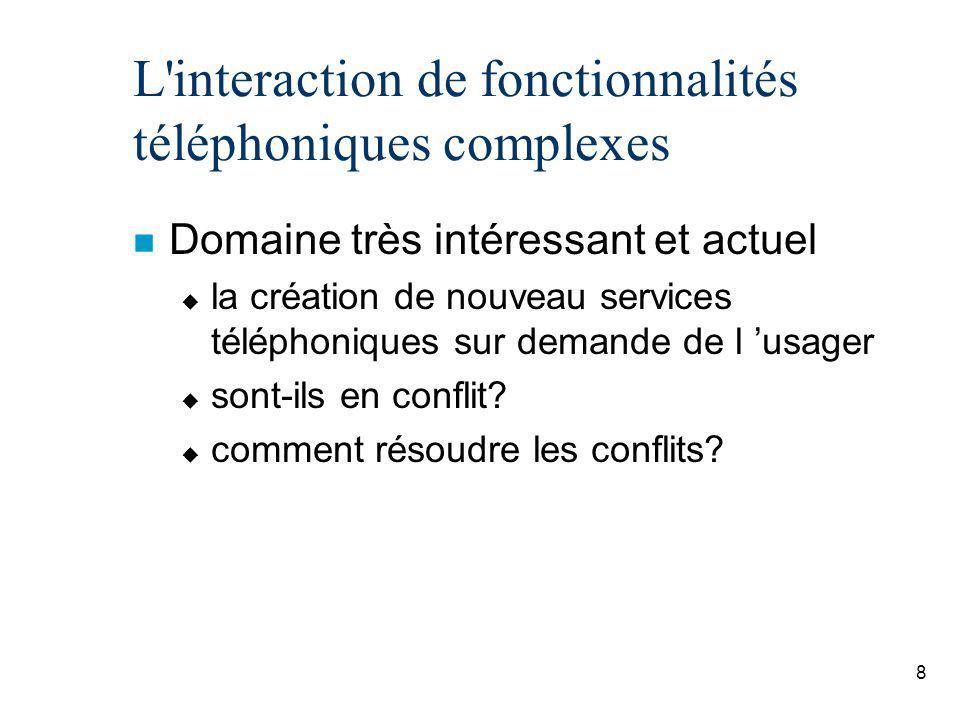 8 L interaction de fonctionnalités téléphoniques complexes n Domaine très intéressant et actuel u la création de nouveau services téléphoniques sur demande de l usager u sont-ils en conflit.