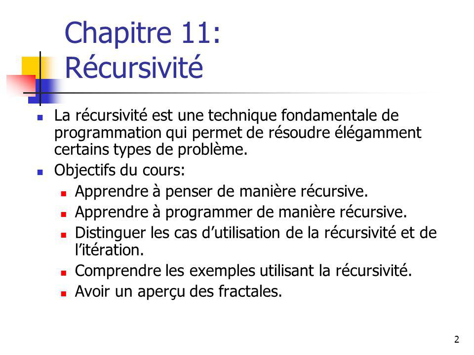 2 Chapitre 11: Récursivité La récursivité est une technique fondamentale de programmation qui permet de résoudre élégamment certains types de problème