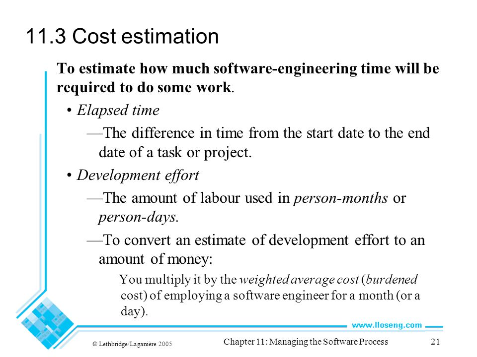 © Lethbridge/Laganière 2005 Chapter 11: Managing the Software Process21 11.3 Cost estimation To estimate how much software-engineering time will be required to do some work.