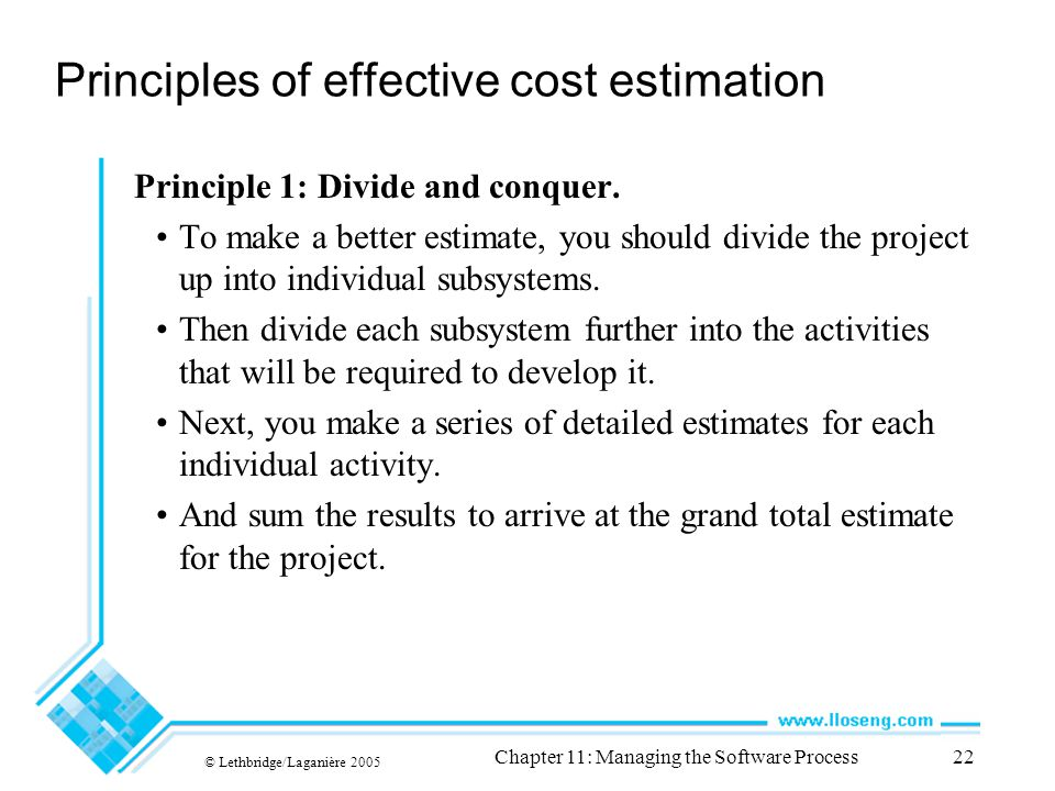 © Lethbridge/Laganière 2005 Chapter 11: Managing the Software Process22 Principles of effective cost estimation Principle 1: Divide and conquer.