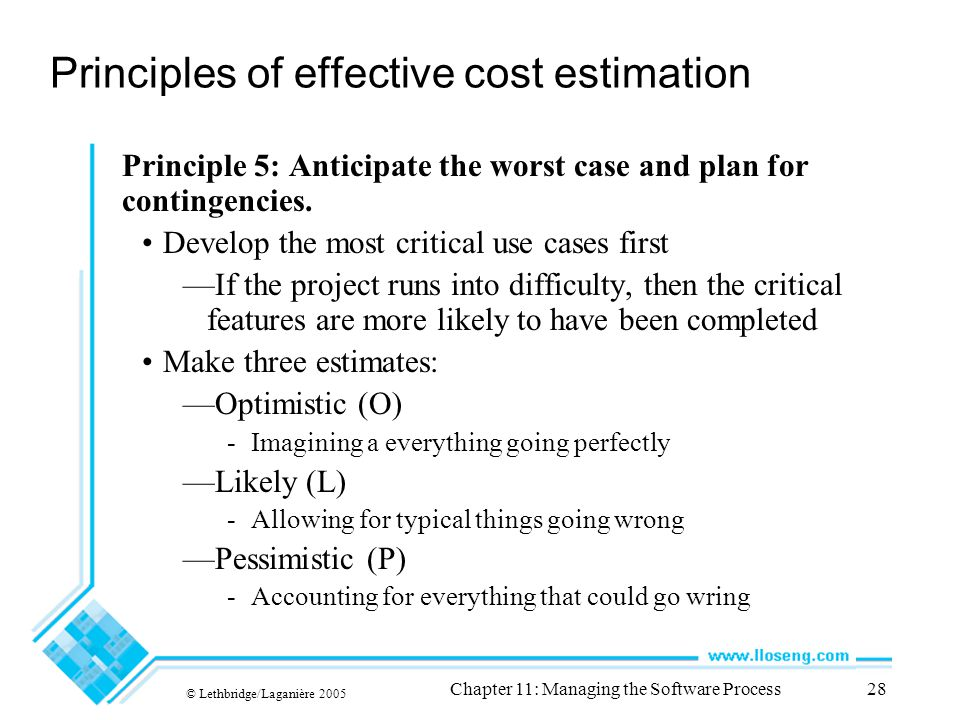 © Lethbridge/Laganière 2005 Chapter 11: Managing the Software Process28 Principles of effective cost estimation Principle 5: Anticipate the worst case and plan for contingencies.