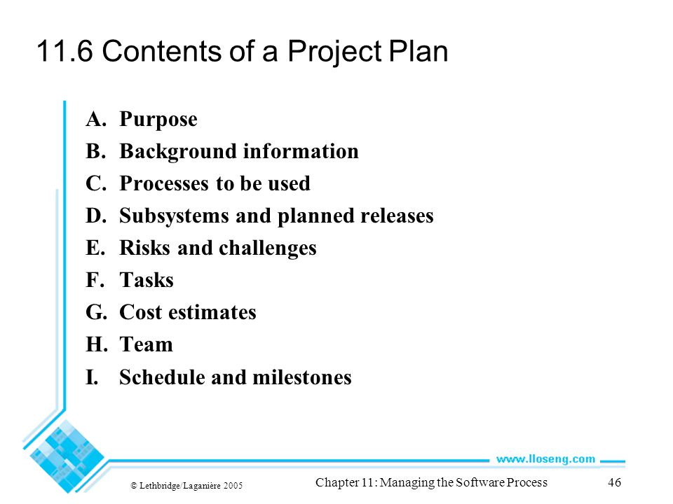 © Lethbridge/Laganière 2005 Chapter 11: Managing the Software Process46 11.6 Contents of a Project Plan A.Purpose B.Background information C.Processes to be used D.Subsystems and planned releases E.Risks and challenges F.Tasks G.Cost estimates H.Team I.Schedule and milestones