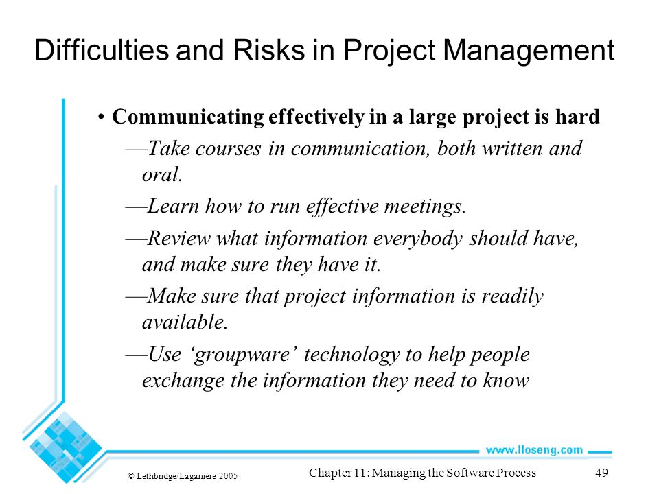 © Lethbridge/Laganière 2005 Chapter 11: Managing the Software Process49 Difficulties and Risks in Project Management Communicating effectively in a large project is hard Take courses in communication, both written and oral.