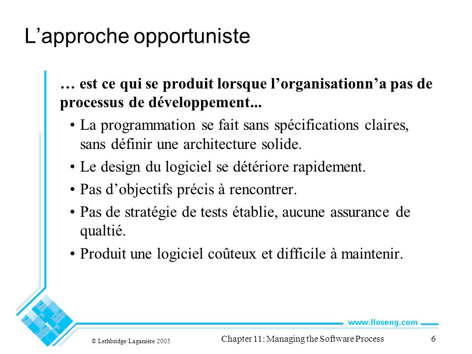 © Lethbridge/Laganière 2005 Chapter 11: Managing the Software Process6 Lapproche opportuniste … est ce qui se produit lorsque lorganisationna pas de processus de développement...