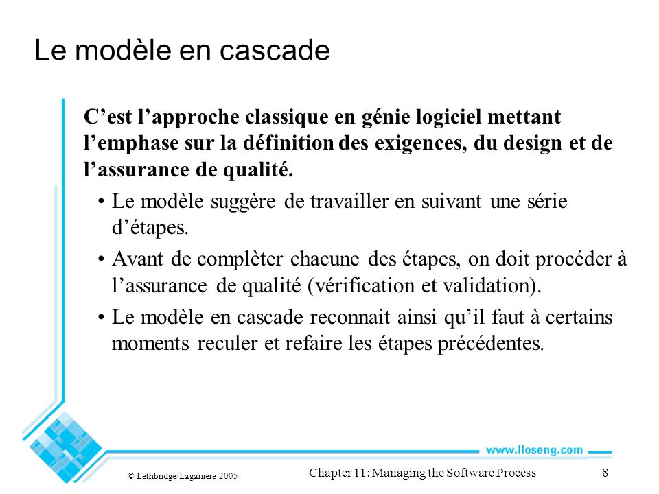 © Lethbridge/Laganière 2005 Chapter 11: Managing the Software Process8 Le modèle en cascade Cest lapproche classique en génie logiciel mettant lemphase sur la définition des exigences, du design et de lassurance de qualité.