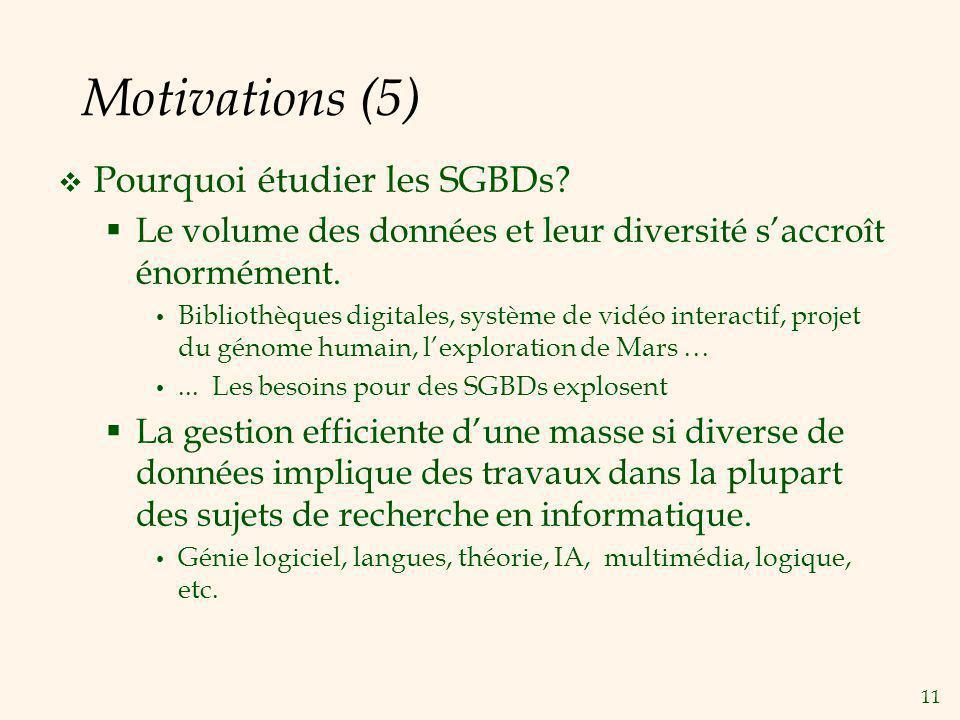 11 Motivations (5) Pourquoi étudier les SGBDs? Le volume des données et leur diversité saccroît énormément. Bibliothèques digitales, système de vidéo