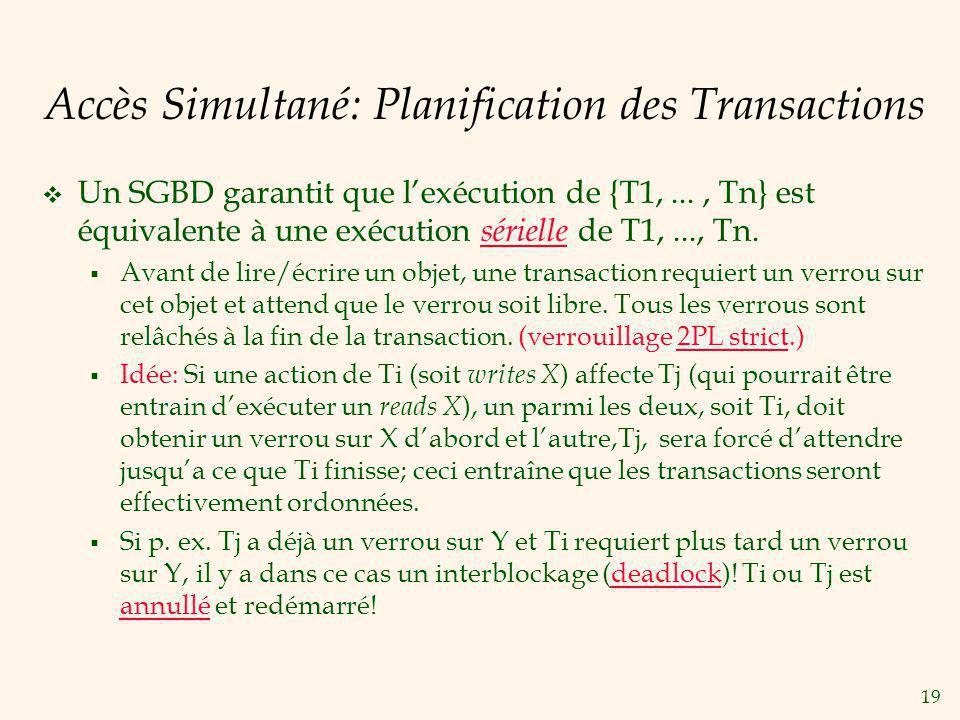 19 Accès Simultané: Planification des Transactions Un SGBD garantit que lexécution de {T1,..., Tn} est équivalente à une exécution sérielle de T1,...,
