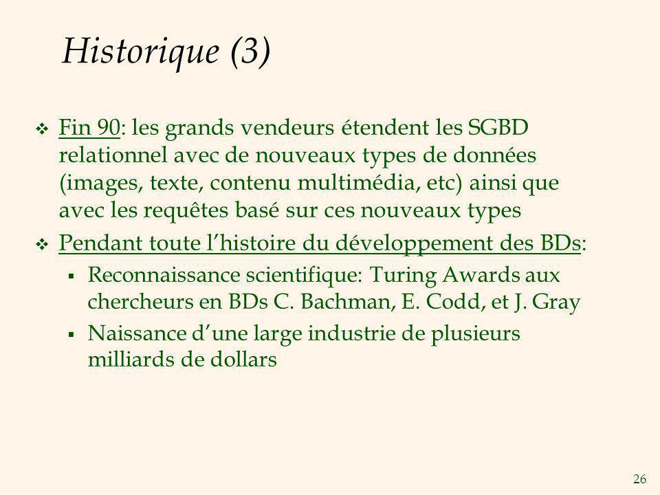 26 Historique (3) Fin 90: les grands vendeurs étendent les SGBD relationnel avec de nouveaux types de données (images, texte, contenu multimédia, etc)