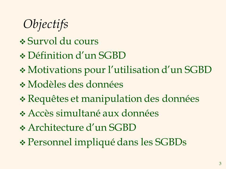 3 Objectifs Survol du cours Définition dun SGBD Motivations pour lutilisation dun SGBD Modèles des données Requêtes et manipulation des données Accès