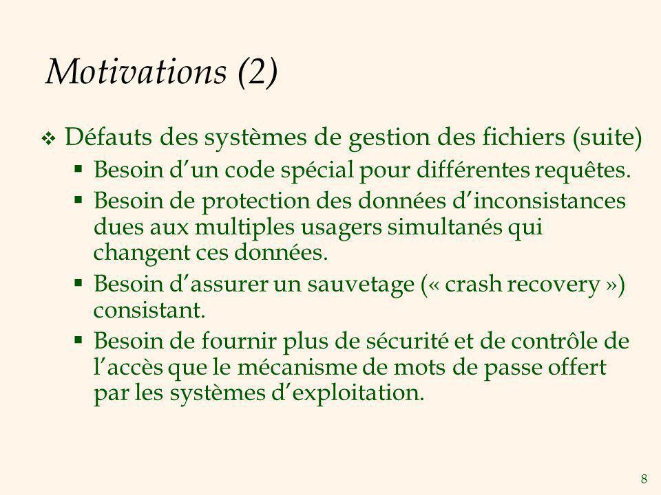 8 Motivations (2) Défauts des systèmes de gestion des fichiers (suite) Besoin dun code spécial pour différentes requêtes. Besoin de protection des don