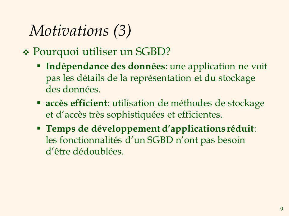 9 Motivations (3) Pourquoi utiliser un SGBD? Indépendance des données : une application ne voit pas les détails de la représentation et du stockage de