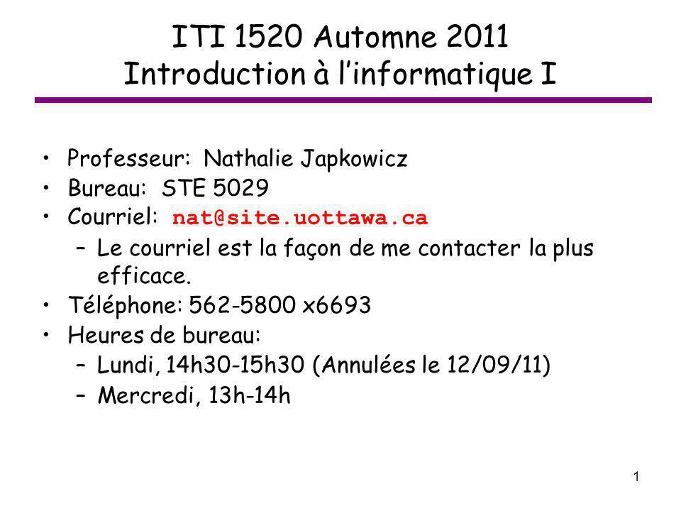 1 ITI 1520 Automne 2011 Introduction à linformatique I Professeur: Nathalie Japkowicz Bureau: STE 5029 Courriel: nat@site.uottawa.ca –Le courriel est