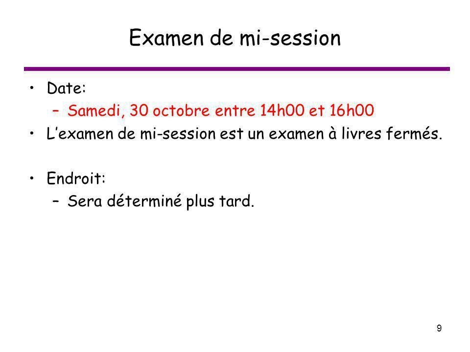 9 Examen de mi-session Date: –Samedi, 30 octobre entre 14h00 et 16h00 Lexamen de mi-session est un examen à livres fermés. Endroit: –Sera déterminé pl