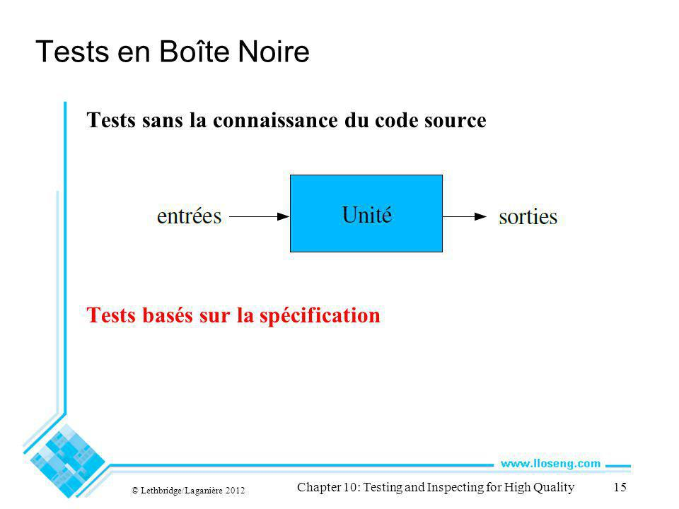 © Lethbridge/Laganière 2012 Chapter 10: Testing and Inspecting for High Quality15 Tests en Boîte Noire Tests sans la connaissance du code source Tests