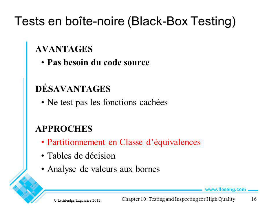 Tests en boîte-noire (Black-Box Testing) AVANTAGES Pas besoin du code source DÉSAVANTAGES Ne test pas les fonctions cachées APPROCHES Partitionnement en Classe déquivalences Tables de décision Analyse de valeurs aux bornes © Lethbridge/Laganière 2012 Chapter 10: Testing and Inspecting for High Quality16