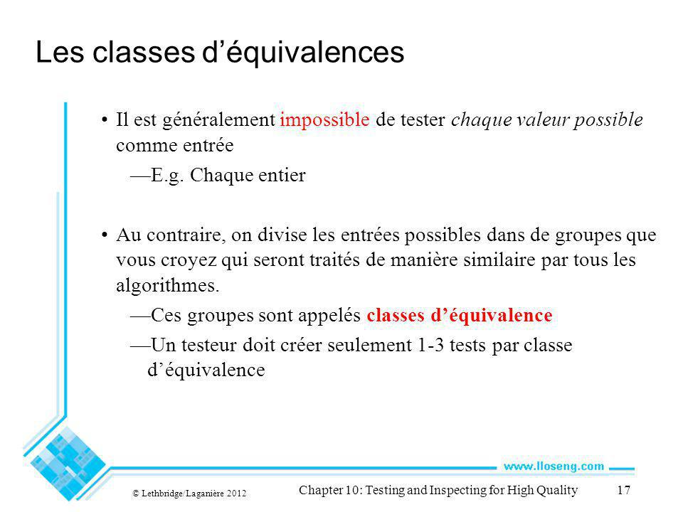 © Lethbridge/Laganière 2012 Chapter 10: Testing and Inspecting for High Quality17 Les classes déquivalences Il est généralement impossible de tester chaque valeur possible comme entrée E.g.