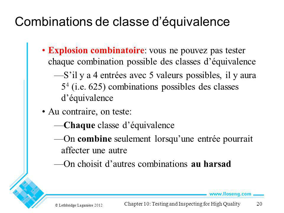 © Lethbridge/Laganière 2012 Chapter 10: Testing and Inspecting for High Quality20 Combinations de classe déquivalence Explosion combinatoire: vous ne pouvez pas tester chaque combination possible des classes déquivalence Sil y a 4 entrées avec 5 valeurs possibles, il y aura 5 4 (i.e.
