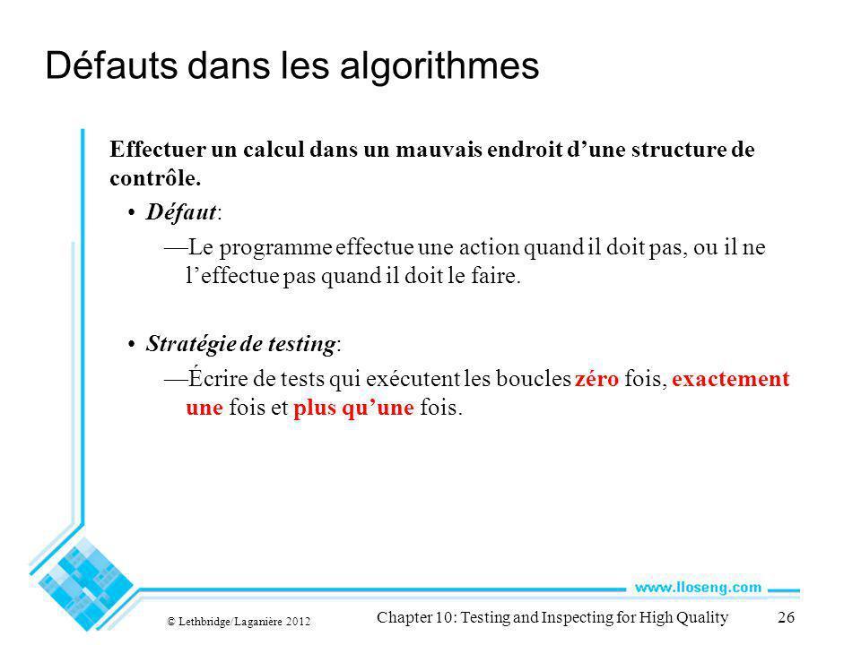 © Lethbridge/Laganière 2012 Chapter 10: Testing and Inspecting for High Quality26 Défauts dans les algorithmes Effectuer un calcul dans un mauvais endroit dune structure de contrôle.