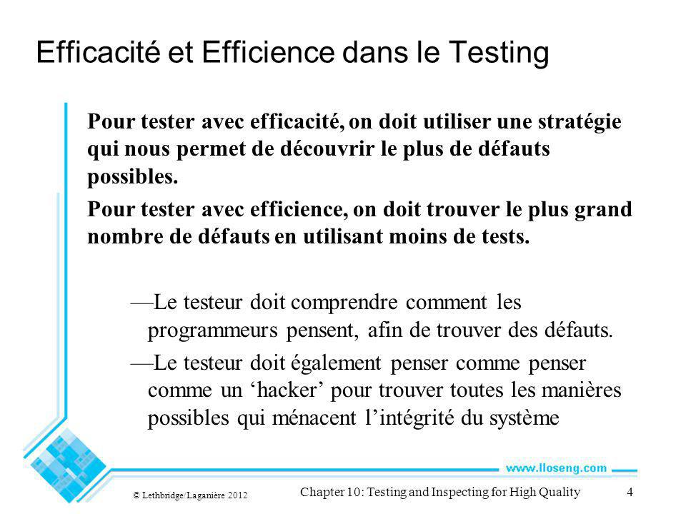 © Lethbridge/Laganière 2012 Chapter 10: Testing and Inspecting for High Quality4 Efficacité et Efficience dans le Testing Pour tester avec efficacité,