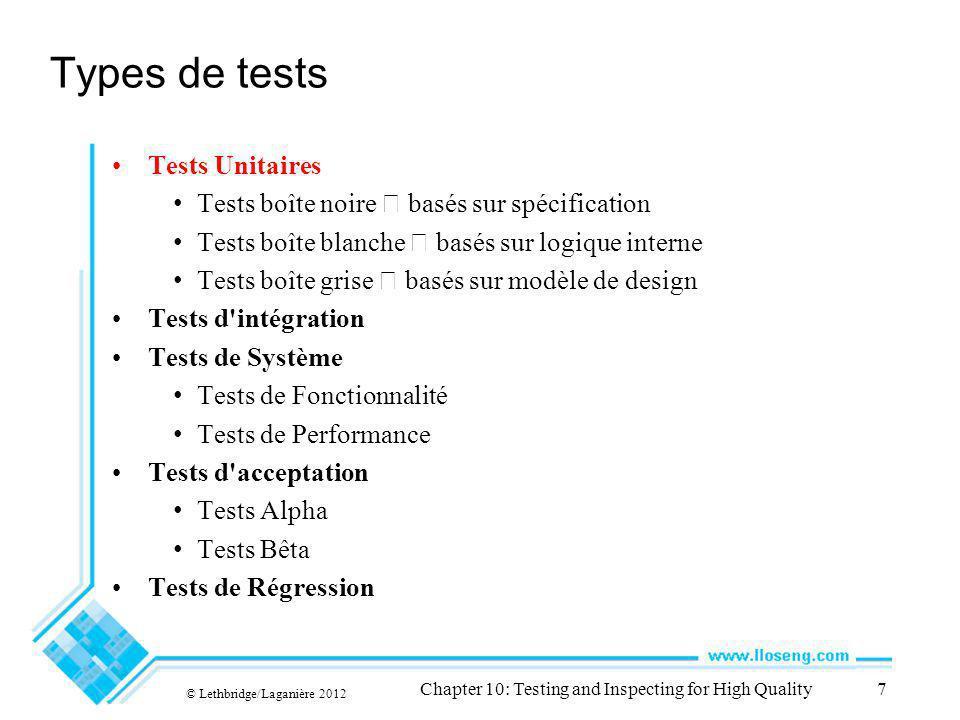 Types de tests Tests Unitaires Tests boîte noire basés sur spécification Tests boîte blanche basés sur logique interne Tests boîte grise basés sur modèle de design Tests d intégration Tests de Système Tests de Fonctionnalité Tests de Performance Tests d acceptation Tests Alpha Tests Bêta Tests de Régression © Lethbridge/Laganière 2012 Chapter 10: Testing and Inspecting for High Quality7