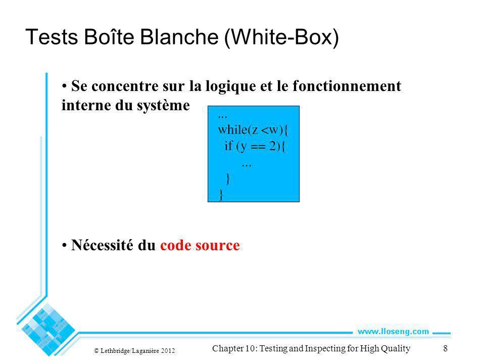 © Lethbridge/Laganière 2012 Chapter 10: Testing and Inspecting for High Quality8 Tests Boîte Blanche (White-Box) Se concentre sur la logique et le fon
