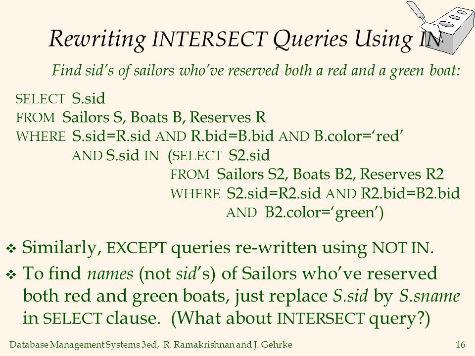 Database Management Systems 3ed, R. Ramakrishnan and J. Gehrke16 Rewriting INTERSECT Queries Using IN Similarly, EXCEPT queries re-written using NOT I
