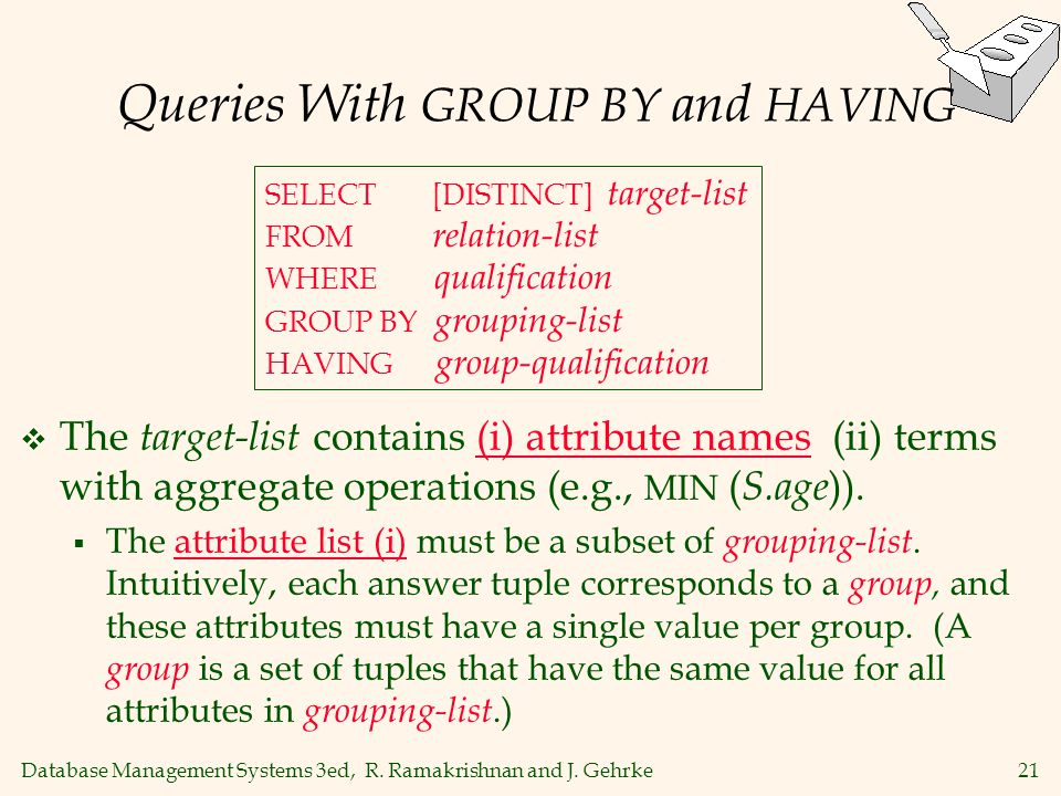 Database Management Systems 3ed, R. Ramakrishnan and J. Gehrke21 Queries With GROUP BY and HAVING The target-list contains (i) attribute names (ii) te