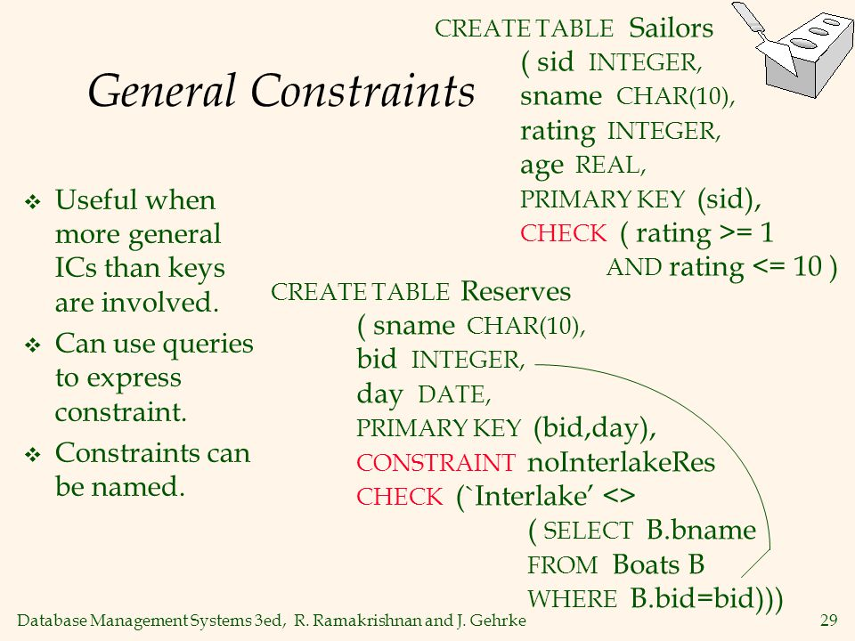 Database Management Systems 3ed, R. Ramakrishnan and J. Gehrke29 General Constraints Useful when more general ICs than keys are involved. Can use quer