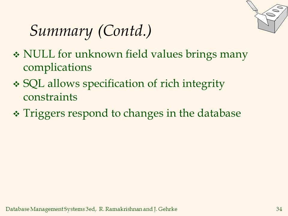 Database Management Systems 3ed, R. Ramakrishnan and J. Gehrke34 Summary (Contd.) NULL for unknown field values brings many complications SQL allows s