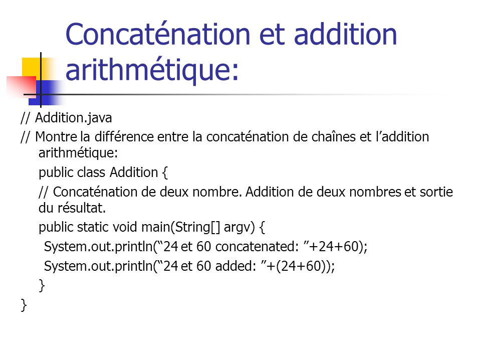Concaténation et addition arithmétique: // Addition.java // Montre la différence entre la concaténation de chaînes et laddition arithmétique: public class Addition { // Concaténation de deux nombre.