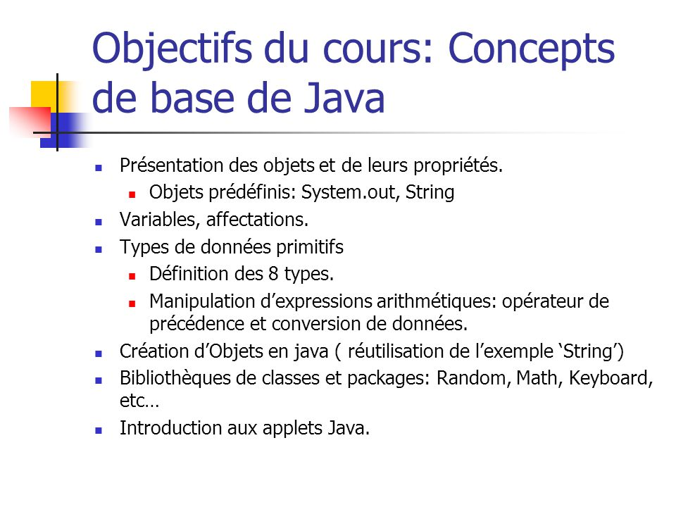 Objectifs du cours: Concepts de base de Java Présentation des objets et de leurs propriétés. Objets prédéfinis: System.out, String Variables, affectat