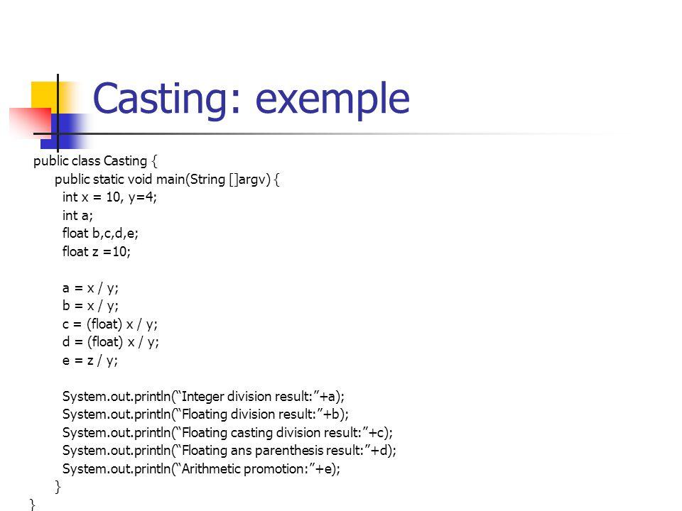 Casting: exemple public class Casting { public static void main(String []argv) { int x = 10, y=4; int a; float b,c,d,e; float z =10; a = x / y; b = x