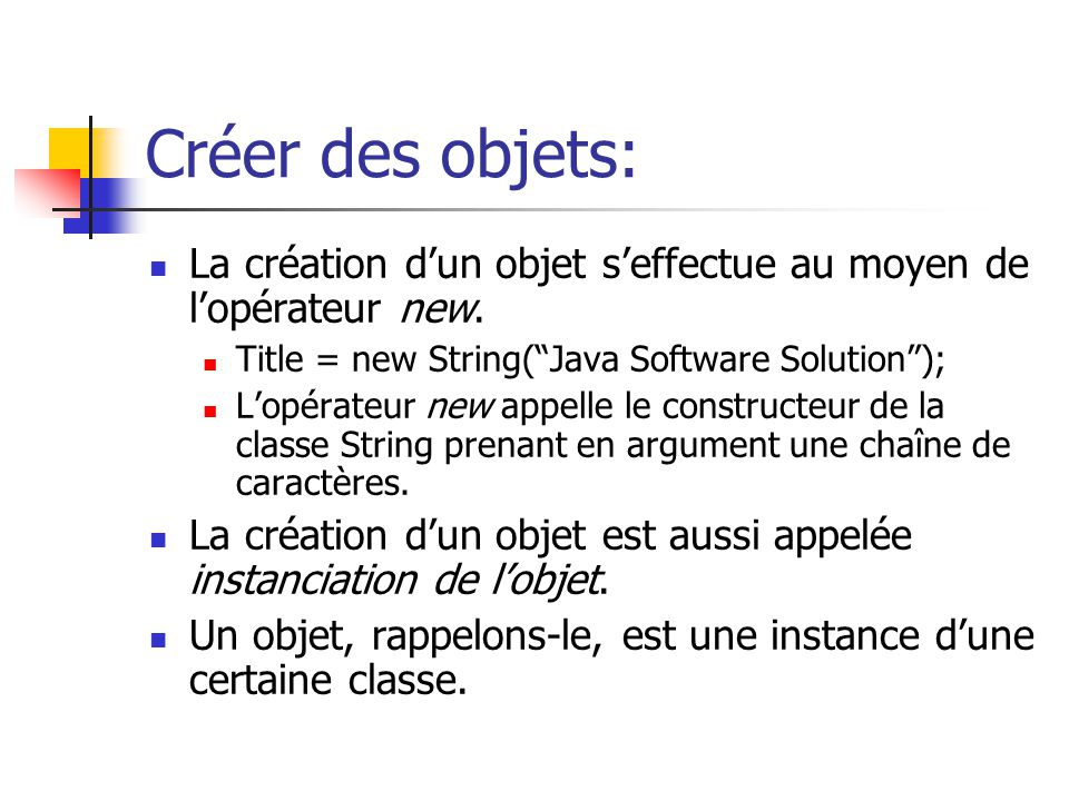 Créer des objets: La création dun objet seffectue au moyen de lopérateur new. Title = new String(Java Software Solution); Lopérateur new appelle le co