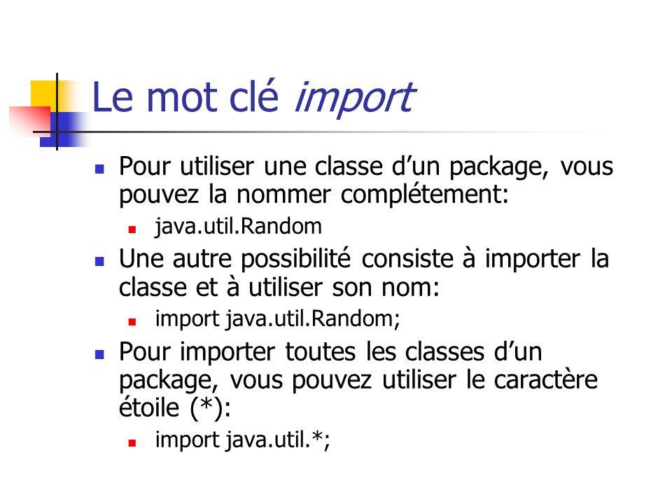 Le mot clé import Pour utiliser une classe dun package, vous pouvez la nommer complétement: java.util.Random Une autre possibilité consiste à importer